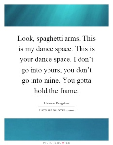 look-spaghetti-arms-this-is-my-dance-space-this-is-your-dance-space-i-dont-go-into-yours-you-dont-quote-1